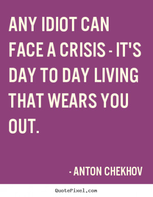 day to day living that wears you out anton chekhov more life quotes ...