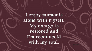 enjoy moments alone with myself. My energy is restored and I'm ...