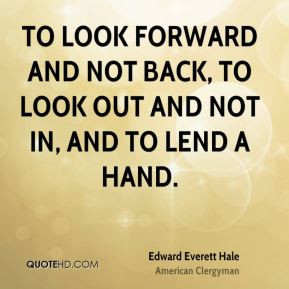 ... look forward and not back, To look out and not in, and To lend a hand