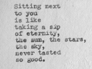 sitting next to you is like taking a sip of eternity, the sun, the ...