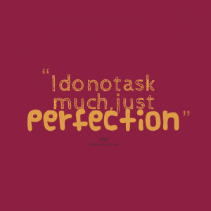 Quotes Picture: i do not ask much, just perfection