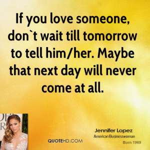 If you love someone, don`t wait till tomorrow to tell him/her. Maybe ...