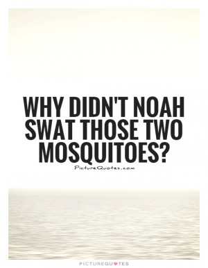 Mosquitoes Quotes Insect Quotes Insects Quotes Noah Quotes