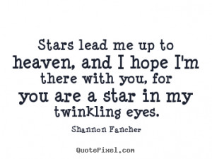 Stars lead me up to heaven, and I hope I'm there with you, for you are ...