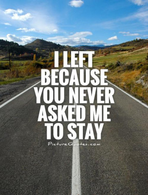 left because you never asked me to stay Picture Quote #1