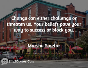 Change can either challenge or threaten us. Your beliefs pave your way ...