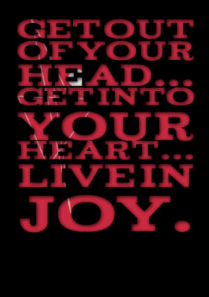 Get out of your head... Get into your heart... Live in Joy.