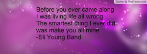... all wrongThe smartest thing I ever did was make you all mine-Eli Young