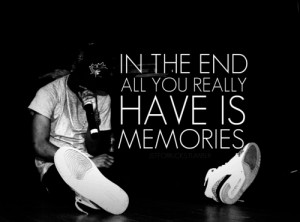 In the end all your really have is memories.Big Sean