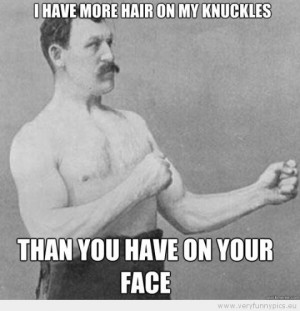 Funny Picture - Overly manly man i have more hair on my knuckles than ...