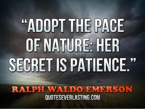 """Adopt the pace of nature, her secret is patience."""" — Ralph Waldo ..."""