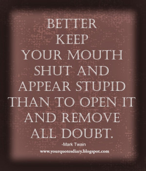 Better keep your mouth shut and appear stupid than to open it and ...