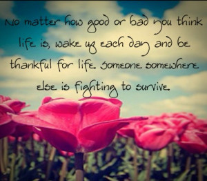 thankful for life someone somewhere else is fighting to survive