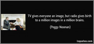 TV gives everyone an image, but radio gives birth to a million images ...
