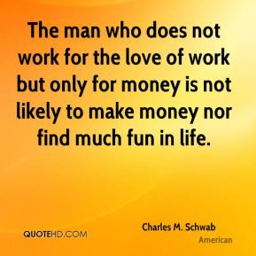 Charles M. Schwab - The man who does not work for the love of work but ...