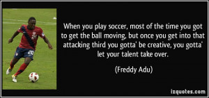 When you play soccer, most of the time you got to get the ball moving ...
