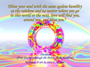 ... soul with the same egoless humility as the rainbow and no matter where