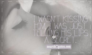 wasn't kissing him, I was just telling his lips a secret.