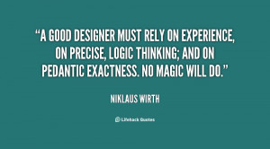 good designer must rely on experience, on precise, logic thinking ...