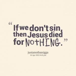 Quotes Picture: if we don't sin, then jesus died for nothing