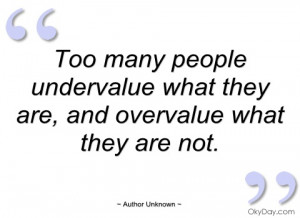 too many people undervalue what they are author unknown