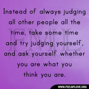 judging all other people all the time, take some time and try judging ...