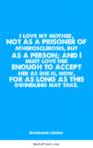 Quote about love - I love my mother, not as a prisoner of ...