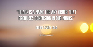 Beautiful Chaos Quote by George Santayana~Chaos Is A Name For Any ...