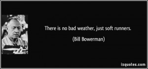 There is no bad weather, just soft runners. - Bill Bowerman
