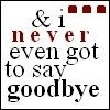 never got to say goodbye.....