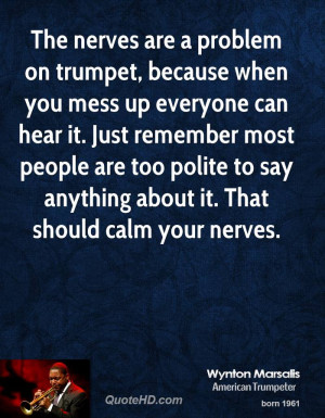 The nerves are a problem on trumpet, because when you mess up everyone ...