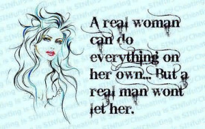 Real Woman Can Do Everything On Her Own, But A Real Man Won't Let ...