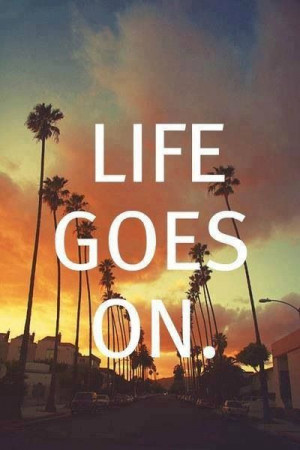 Life goes on not sure how but it does