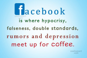 ... Quote: Facebook is where hypocrisy, falseness, double standards