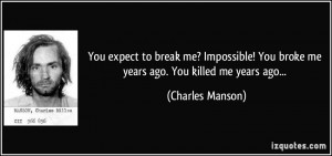 You expect to break me? Impossible! You broke me years ago. You killed ...