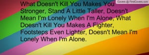 What Doesn't Kill You Makes You Stronger, Stand A Little Taller, Doesn ...