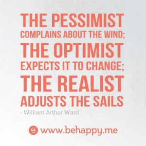 ... ; the optimist expects it to change; the realist adjusts the sails