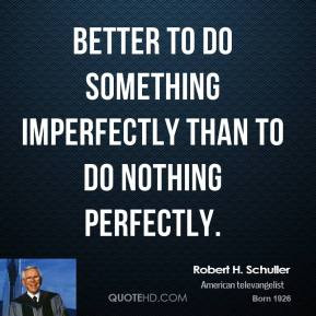 Robert H. Schuller - Better to do something imperfectly than to do ...