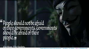 """... be afraid of their governments…"""" – Alan Moore, V for Vendetta"""