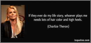 ... plays me needs lots of hair color and high heels. - Charlize Theron