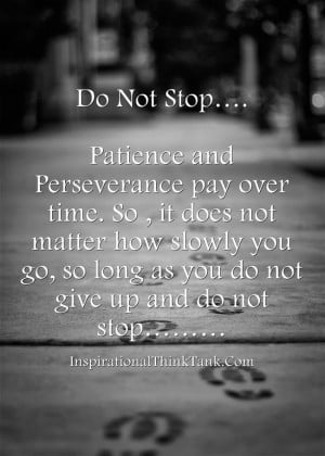 Do Not Stop…. Patience and Perseverance pay over time....