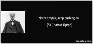 Never despair, keep pushing on! - Sir Thomas Lipton