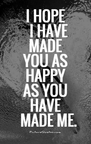 hope i have made you as happy as you have made me Picture Quote #1