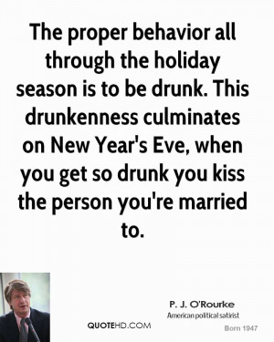 The proper behavior all through the holiday season is to be drunk ...