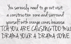 ... cones because bitch you are causing too much drama your a drama zone