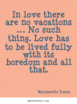 ... are no vacations … no such thing... Marguerite Duras good life quote