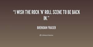 File Name : quote-Brendan-Fraser-i-wish-the-rock-n-roll-scene-159634 ...