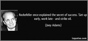 ... of success. 'Get up early, work late - and strike oil. - Joey Adams