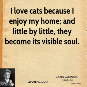 love cats because I enjoy my home; and little by little, they become ...