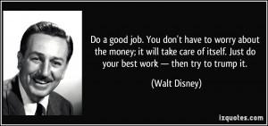 ... itself. Just do your best work — then try to trump it. - Walt Disney